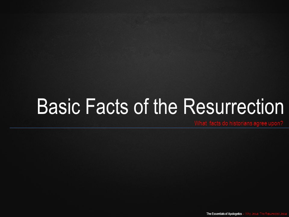 The Essentials of Apologetics – Why Jesus: The Resurrected Jesus Basic Facts of the Resurrection What facts do historians agree upon?