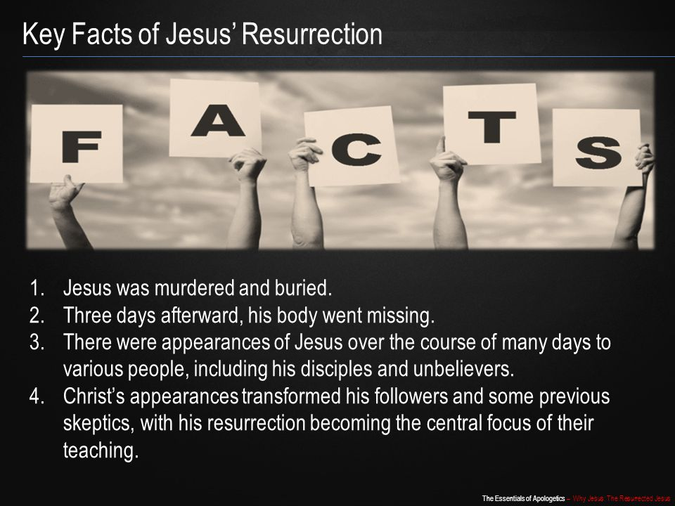 The Essentials of Apologetics – Why Jesus: The Resurrected Jesus Key Facts of Jesus' Resurrection 1.Jesus was murdered and buried. 2.Three days afterw