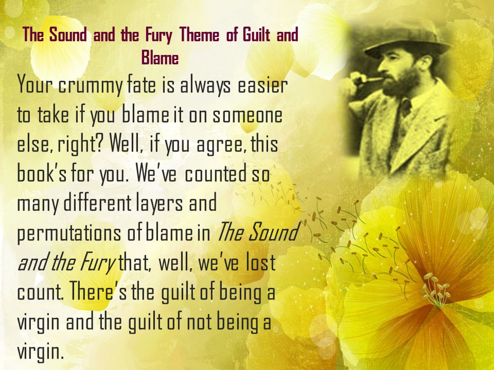 The Sound and the Fury Theme of Guilt and Blame Your crummy fate is always easier to take if you blame it on someone else, right? Well, if you agree,