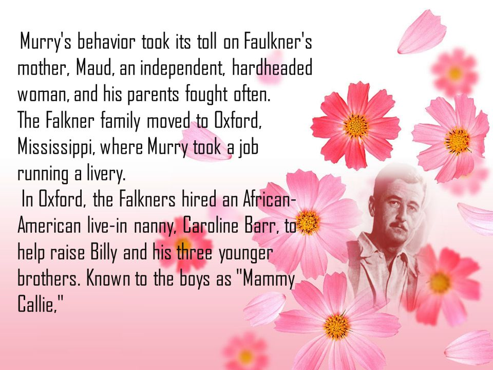 Murry's behavior took its toll on Faulkner's mother, Maud, an independent, hardheaded woman, and his parents fought often. The Falkner family moved to