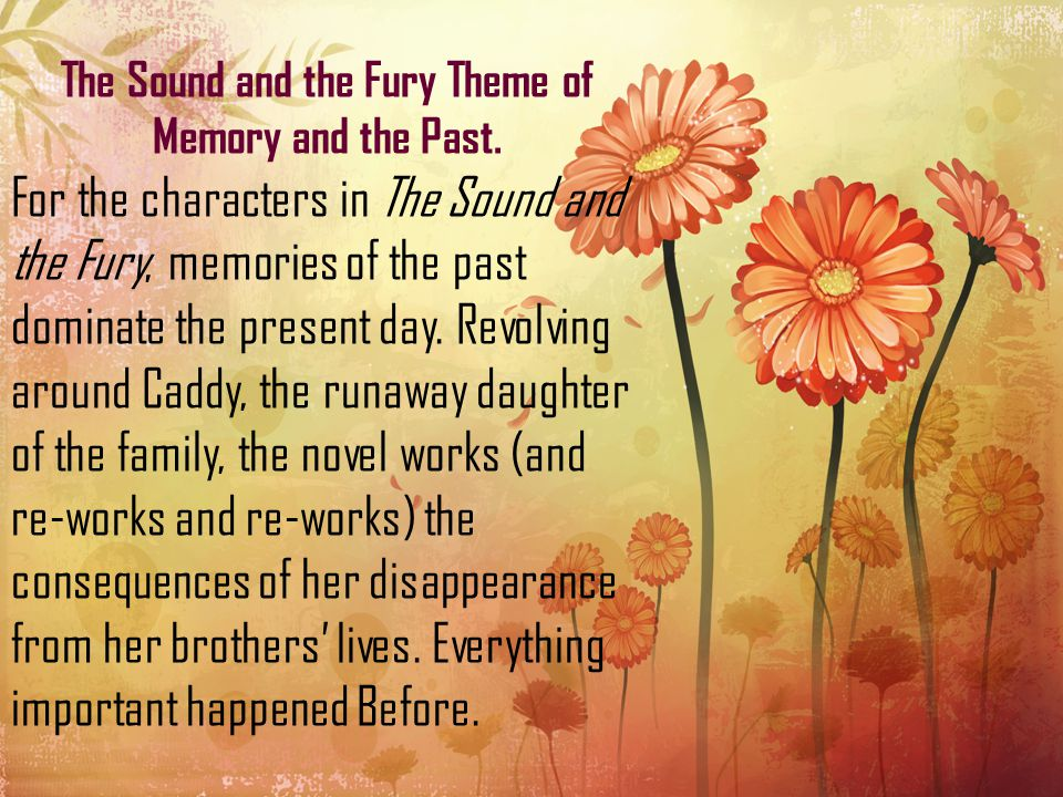The Sound and the Fury Theme of Memory and the Past. For the characters in The Sound and the Fury, memories of the past dominate the present day. Revo
