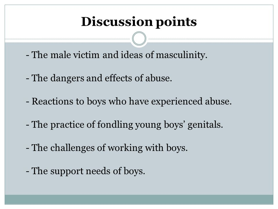 Discussion points - The male victim and ideas of masculinity. - The dangers and effects of abuse. - Reactions to boys who have experienced abuse. - Th