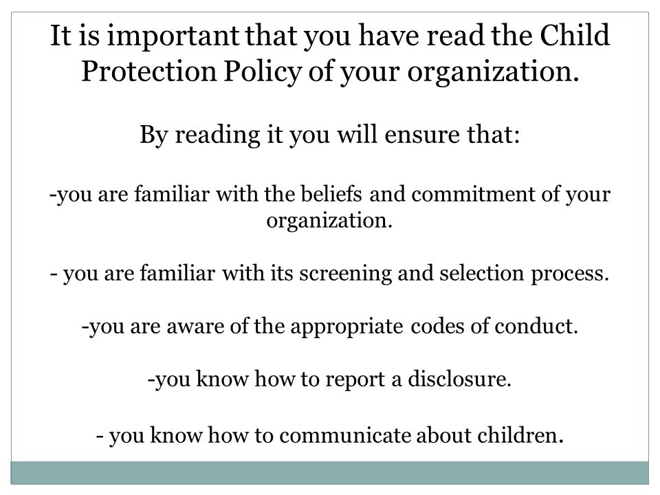 It is important that you have read the Child Protection Policy of your organization. By reading it you will ensure that: -you are familiar with the be