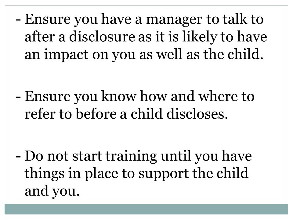 - Ensure you have a manager to talk to after a disclosure as it is likely to have an impact on you as well as the child. - Ensure you know how and whe