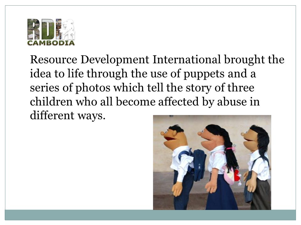 Resource Development International brought the idea to life through the use of puppets and a series of photos which tell the story of three children w