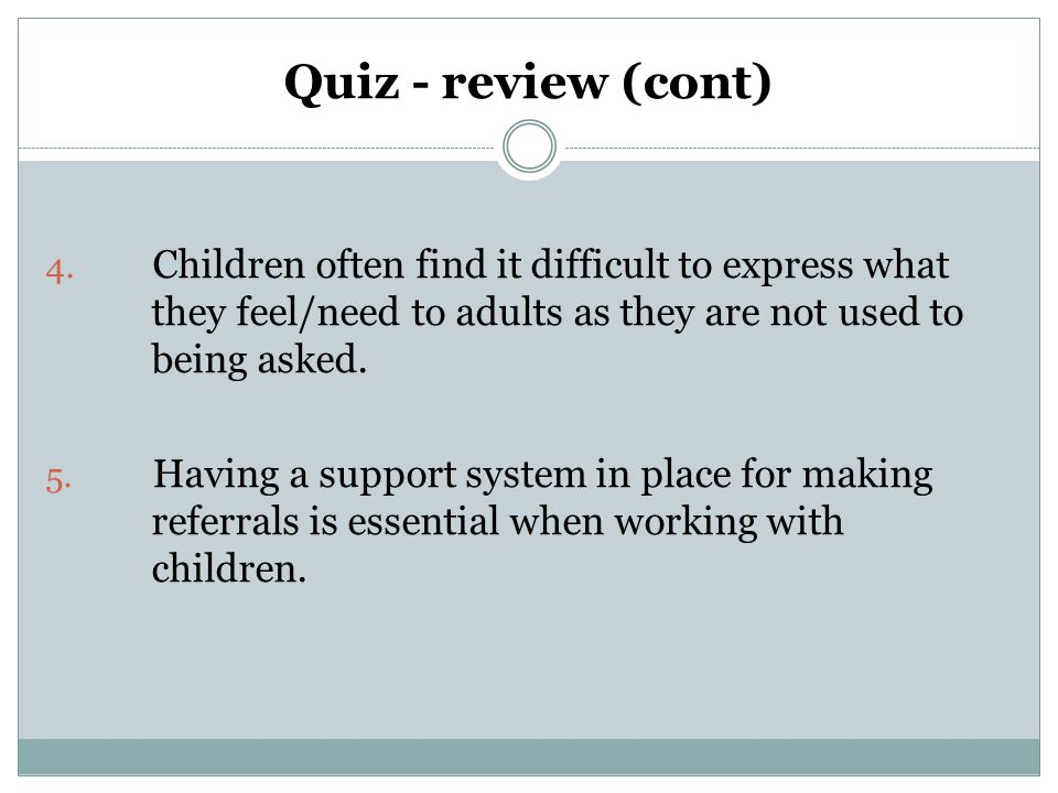 Quiz - review (cont) 4. Children often find it difficult to express what they feel/need to adults as they are not used to being asked. 5. Having a sup