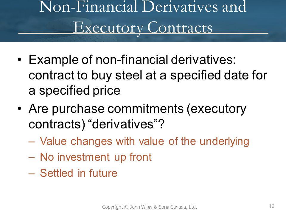 10 Copyright © John Wiley & Sons Canada, Ltd. Non-Financial Derivatives and Executory Contracts Example of non-financial derivatives: contract to buy