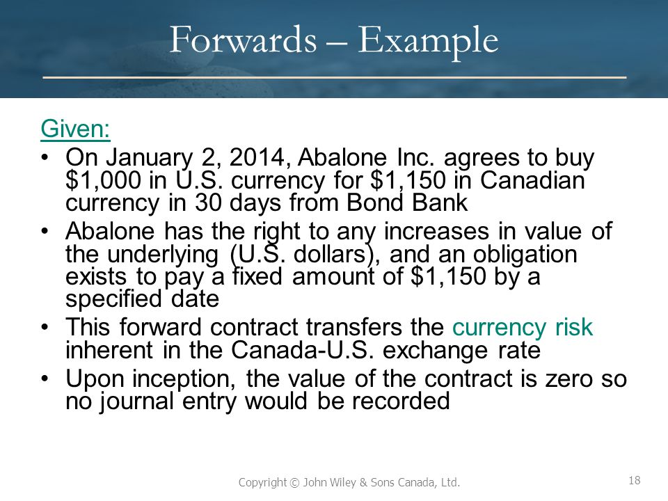 18 Copyright © John Wiley & Sons Canada, Ltd. Forwards – Example Given: On January 2, 2014, Abalone Inc. agrees to buy $1,000 in U.S. currency for $1,