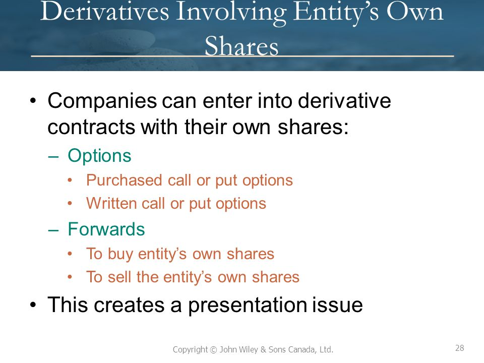 28 Copyright © John Wiley & Sons Canada, Ltd. Derivatives Involving Entity's Own Shares Companies can enter into derivative contracts with their own s