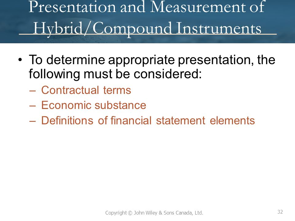 32 Copyright © John Wiley & Sons Canada, Ltd. Presentation and Measurement of Hybrid/Compound Instruments To determine appropriate presentation, the f