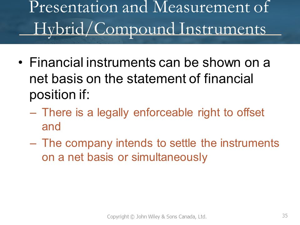 35 Copyright © John Wiley & Sons Canada, Ltd. Presentation and Measurement of Hybrid/Compound Instruments Financial instruments can be shown on a net