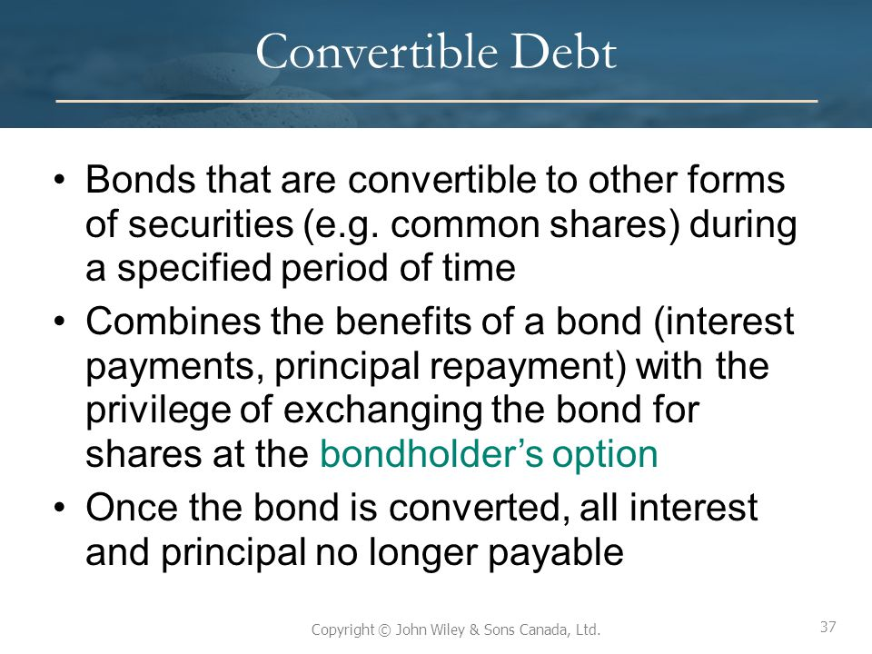 37 Copyright © John Wiley & Sons Canada, Ltd. Convertible Debt Bonds that are convertible to other forms of securities (e.g. common shares) during a s