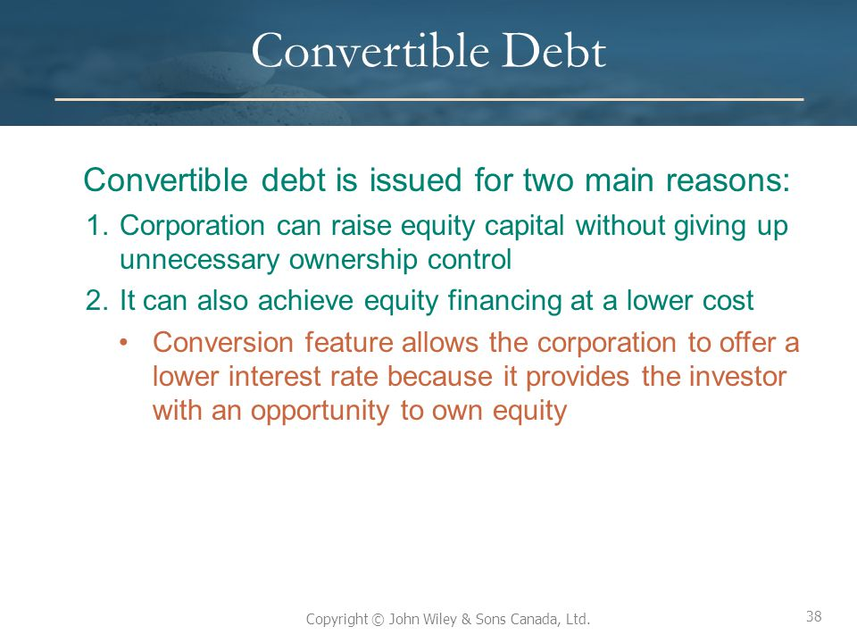 38 Copyright © John Wiley & Sons Canada, Ltd. Convertible Debt Convertible debt is issued for two main reasons: 1.Corporation can raise equity capital