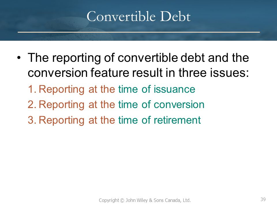 39 Copyright © John Wiley & Sons Canada, Ltd. Convertible Debt The reporting of convertible debt and the conversion feature result in three issues: 1.