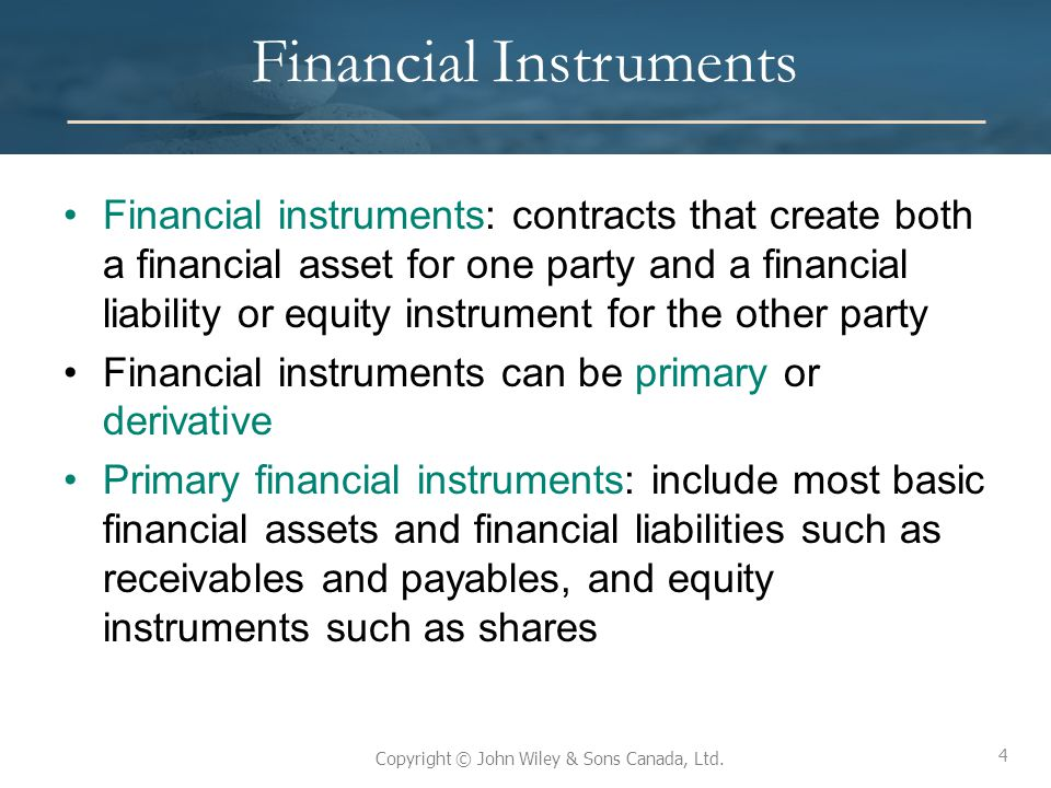 4 Copyright © John Wiley & Sons Canada, Ltd. Financial Instruments Financial instruments: contracts that create both a financial asset for one party a
