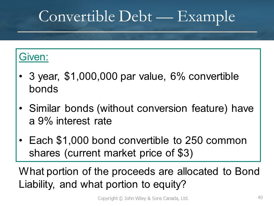 40 Copyright © John Wiley & Sons Canada, Ltd. Convertible Debt — Example 40 Given: 3 year, $1,000,000 par value, 6% convertible bonds Similar bonds (w