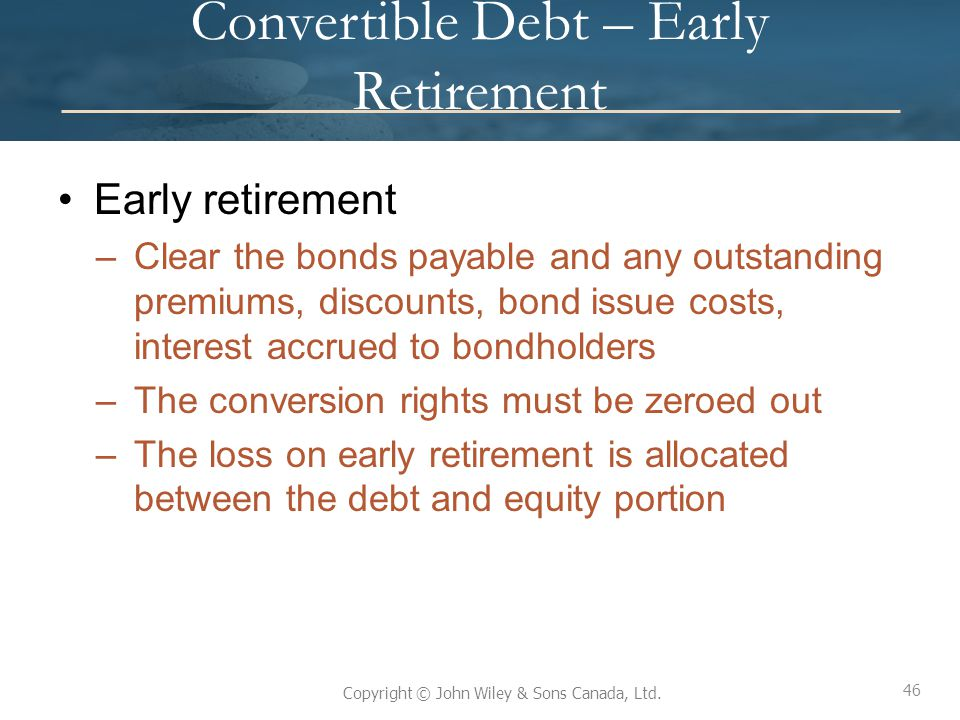 46 Copyright © John Wiley & Sons Canada, Ltd. Convertible Debt – Early Retirement Early retirement –Clear the bonds payable and any outstanding premiu