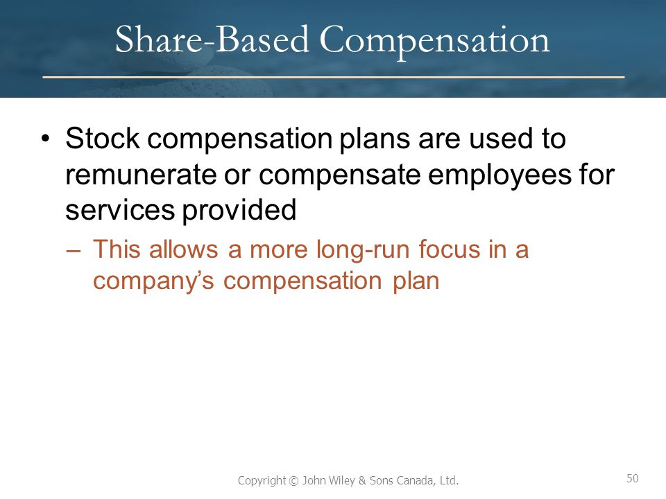 50 Copyright © John Wiley & Sons Canada, Ltd. Share-Based Compensation Stock compensation plans are used to remunerate or compensate employees for ser