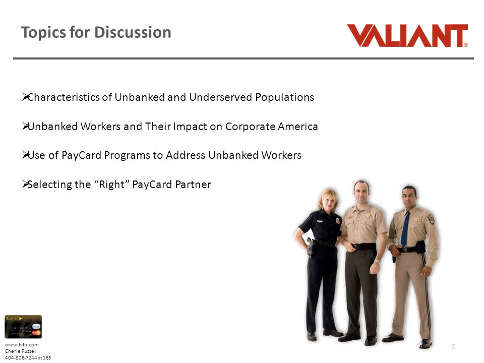www.fvfn.com Cherie Fuzzell 404-806-7244 xt 165 Topics for Discussion 2  Characteristics of Unbanked and Underserved Populations  Unbanked Workers and Their Impact on Corporate America  Use of PayCard Programs to Address Unbanked Workers  Selecting the Right PayCard Partner