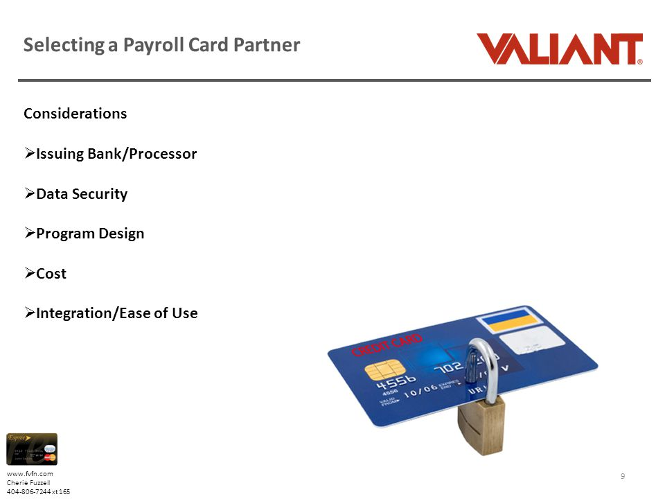 www.fvfn.com Cherie Fuzzell 404-806-7244 xt 165 Selecting a Payroll Card Partner Considerations  Issuing Bank/Processor  Data Security  Program Design  Cost  Integration/Ease of Use 9