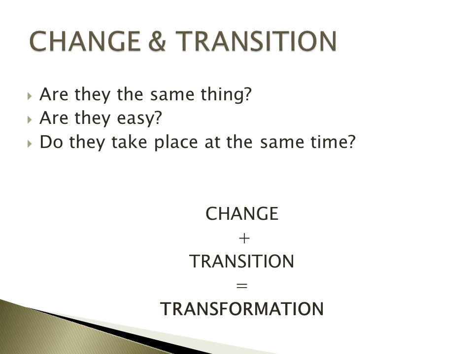  Are they the same thing?  Are they easy?  Do they take place at the same time? CHANGE + TRANSITION = TRANSFORMATION