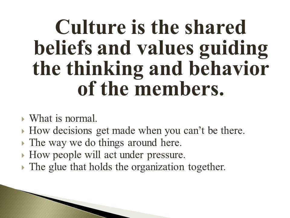 Culture is the shared beliefs and values guiding the thinking and behavior of the members.  What is normal.  How decisions get made when you can't b