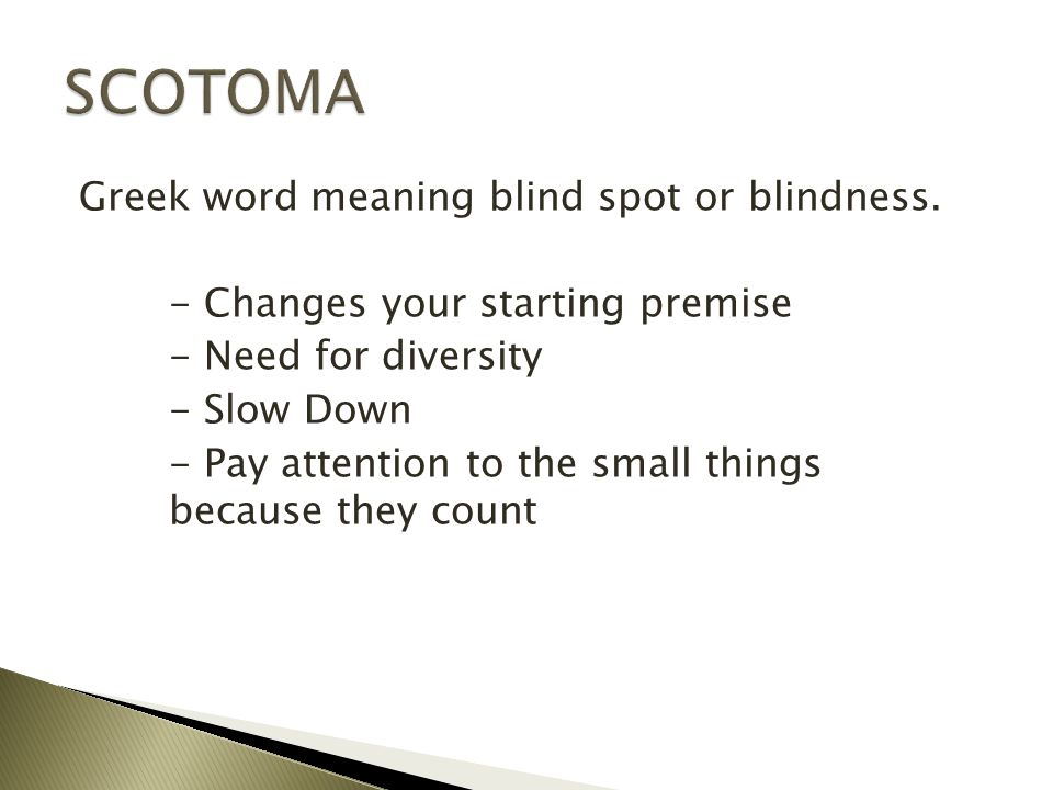 Greek word meaning blind spot or blindness. - Changes your starting premise - Need for diversity - Slow Down - Pay attention to the small things becau