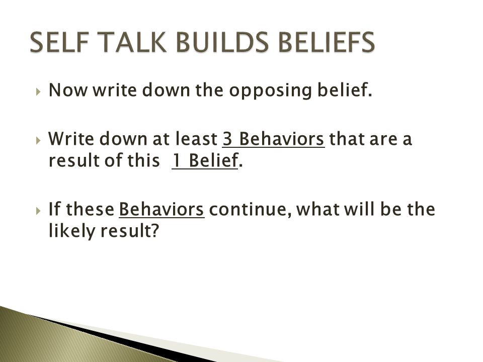  Now write down the opposing belief.  Write down at least 3 Behaviors that are a result of this 1 Belief.  If these Behaviors continue, what will b