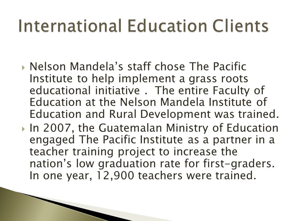  Nelson Mandela's staff chose The Pacific Institute to help implement a grass roots educational initiative. The entire Faculty of Education at the Ne