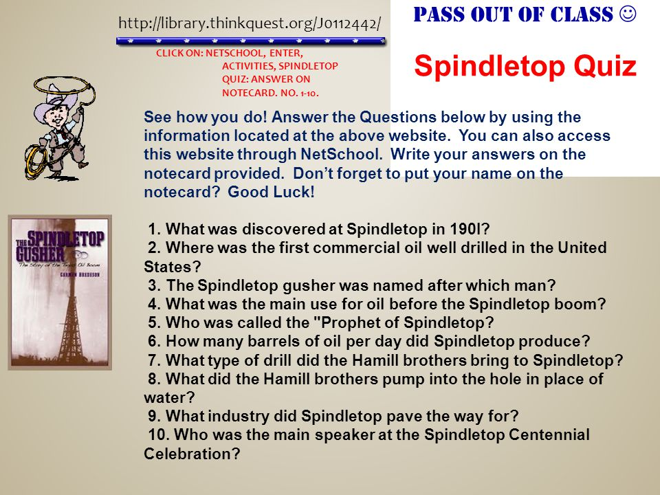 Pass out of class Spindletop Quiz http://library.thinkquest.org/J0112442/ See how you do.
