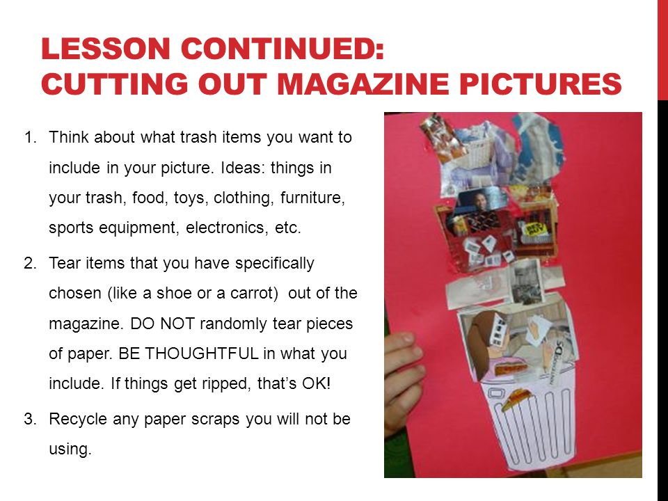 LESSON CONTINUED: CUTTING OUT MAGAZINE PICTURES 1.Think about what trash items you want to include in your picture.
