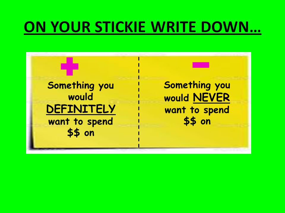 ON YOUR STICKIE WRITE DOWN… Something you would DEFINITELY want to spend $$ on Something you would NEVER want to spend $$ on