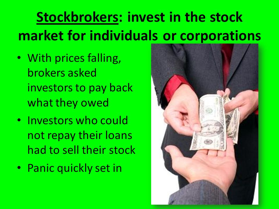 Stockbrokers: invest in the stock market for individuals or corporations With prices falling, brokers asked investors to pay back what they owed Investors who could not repay their loans had to sell their stock Panic quickly set in