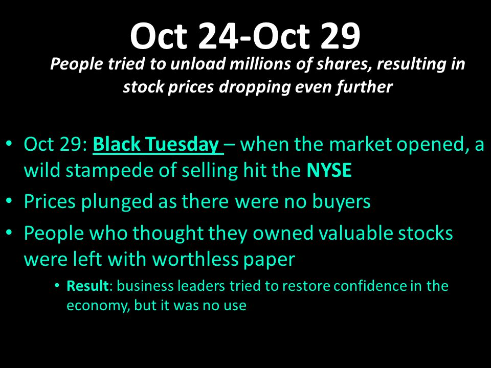Oct 24-Oct 29 People tried to unload millions of shares, resulting in stock prices dropping even further Oct 29: Black Tuesday – when the market opened, a wild stampede of selling hit the NYSE Oct 29: Black Tuesday – when the market opened, a wild stampede of selling hit the NYSE Prices plunged as there were no buyers Prices plunged as there were no buyers People who thought they owned valuable stocks were left with worthless paper People who thought they owned valuable stocks were left with worthless paper Result: business leaders tried to restore confidence in the economy, but it was no use Result: business leaders tried to restore confidence in the economy, but it was no use