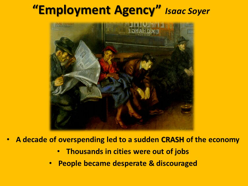 Employment Agency Employment Agency Isaac Soyer CRASH A decade of overspending led to a sudden CRASH of the economy Thousands in cities were out of jobs People became desperate & discouraged