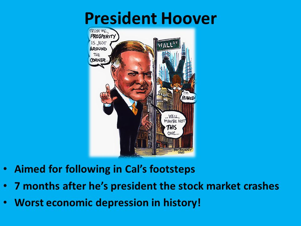 President Hoover Aimed for following in Cal's footsteps 7 months after he's president the stock market crashes Worst economic depression in history!