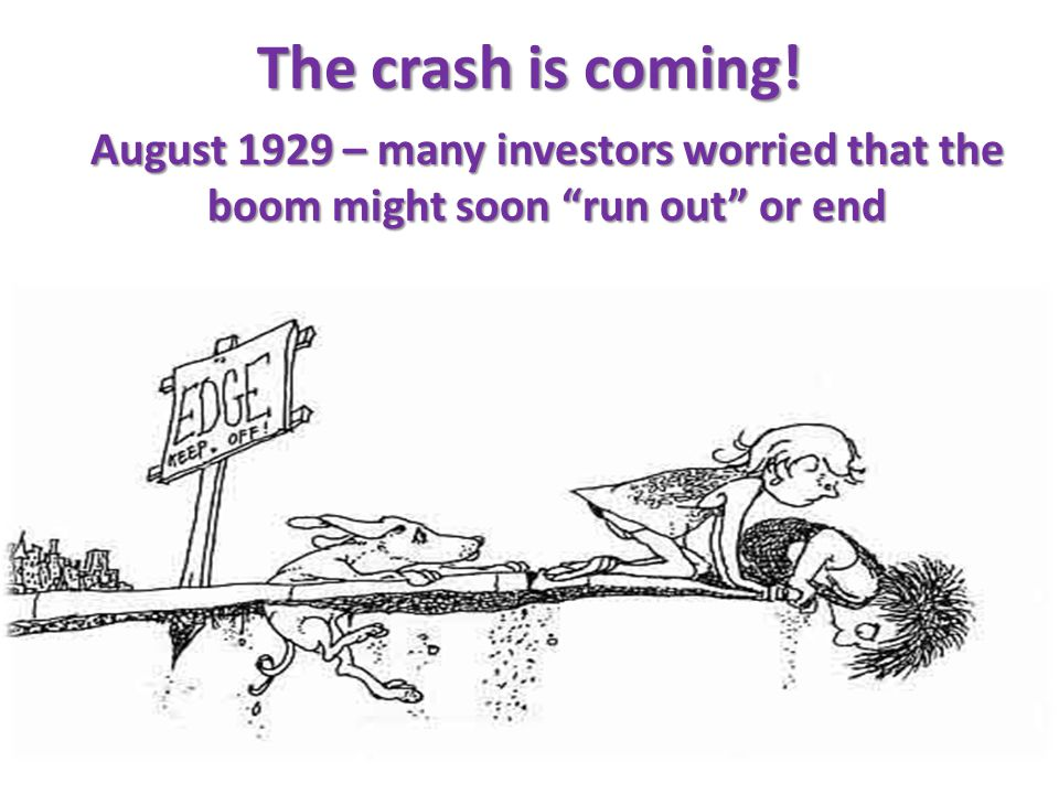 The crash is coming! August 1929 – many investors worried that the boom might soon run out or end