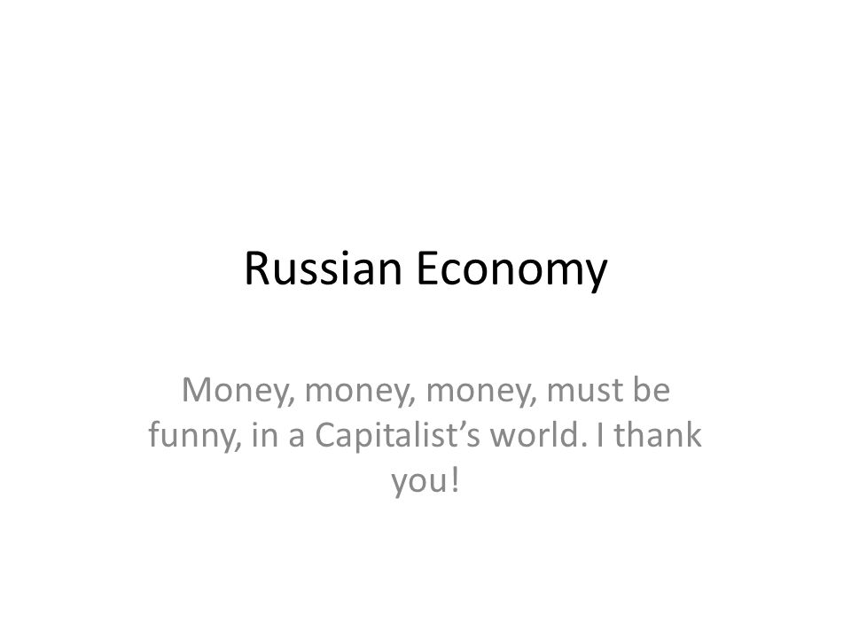 Russian Economy Money, money, money, must be funny, in a Capitalist's world. I thank you!