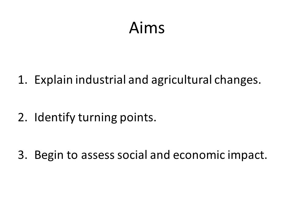 Aims 1.Explain industrial and agricultural changes.