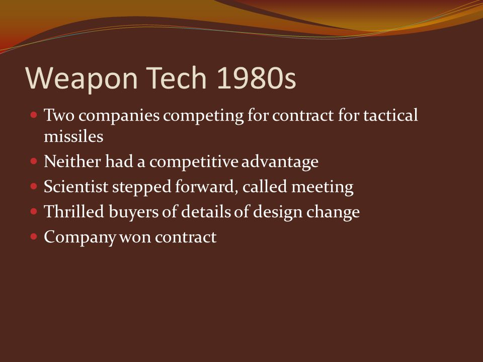 Weapon Tech 1980s Two companies competing for contract for tactical missiles Neither had a competitive advantage Scientist stepped forward, called meeting Thrilled buyers of details of design change Company won contract