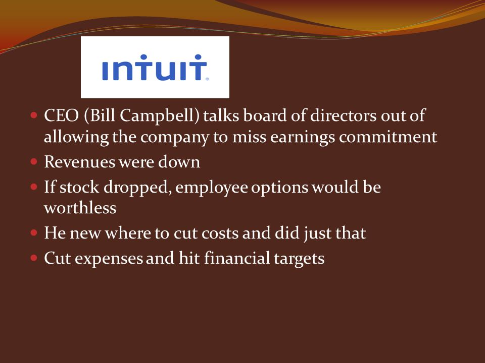 CEO (Bill Campbell) talks board of directors out of allowing the company to miss earnings commitment Revenues were down If stock dropped, employee options would be worthless He new where to cut costs and did just that Cut expenses and hit financial targets