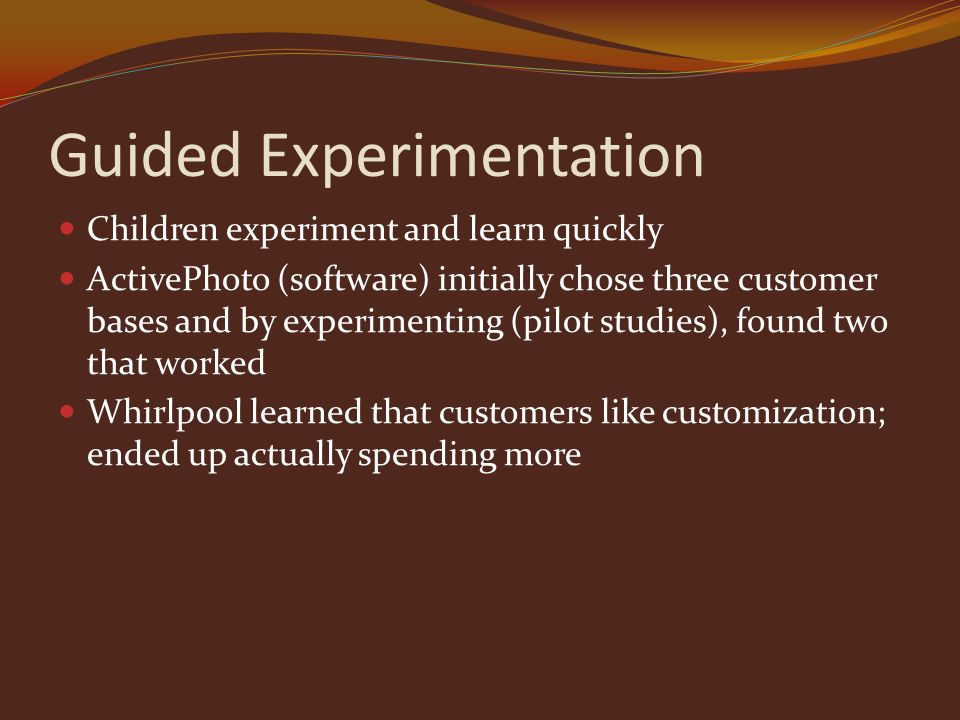 Guided Experimentation Children experiment and learn quickly ActivePhoto (software) initially chose three customer bases and by experimenting (pilot studies), found two that worked Whirlpool learned that customers like customization; ended up actually spending more