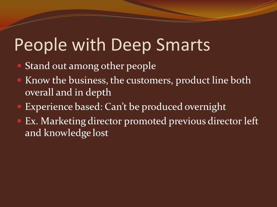 People with Deep Smarts Stand out among other people Know the business, the customers, product line both overall and in depth Experience based: Can't be produced overnight Ex.