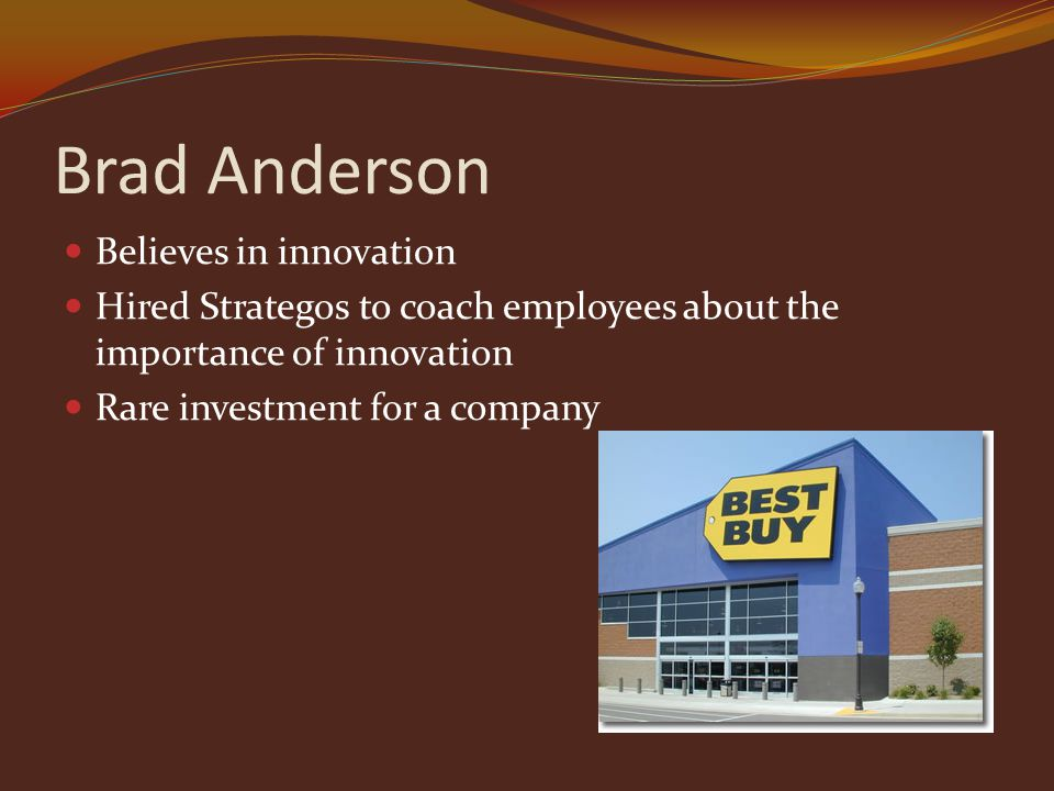 Brad Anderson Believes in innovation Hired Strategos to coach employees about the importance of innovation Rare investment for a company