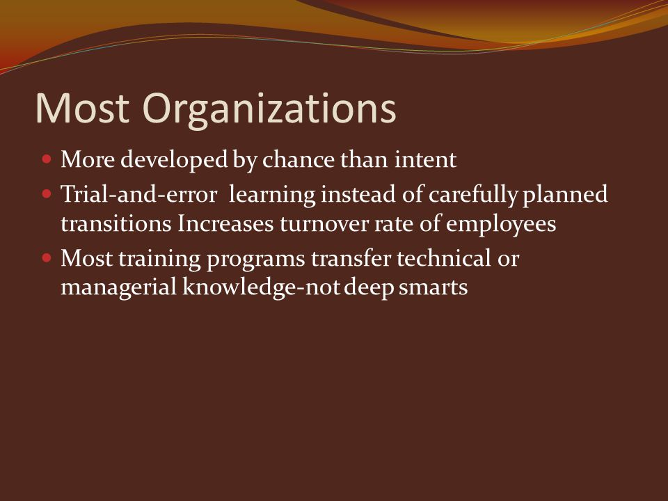Most Organizations More developed by chance than intent Trial-and-error learning instead of carefully planned transitions Increases turnover rate of employees Most training programs transfer technical or managerial knowledge-not deep smarts