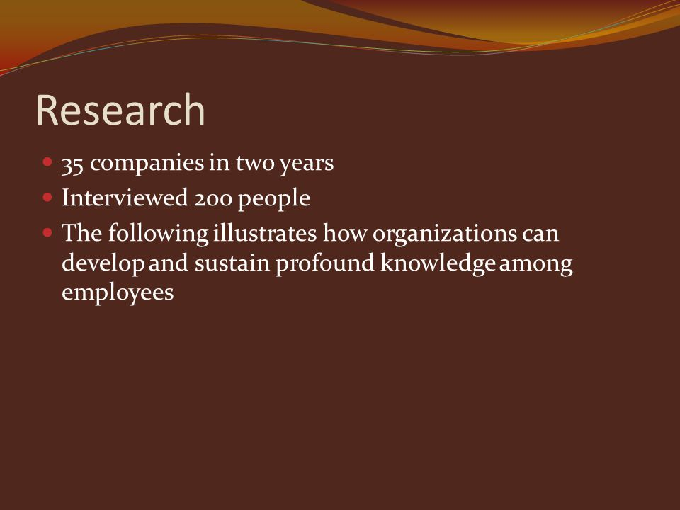 Research 35 companies in two years Interviewed 200 people The following illustrates how organizations can develop and sustain profound knowledge among employees