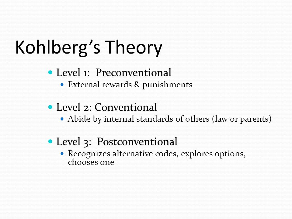 Kohlberg's Theory Level 1: Preconventional External rewards & punishments Level 2: Conventional Abide by internal standards of others (law or parents) Level 3: Postconventional Recognizes alternative codes, explores options, chooses one