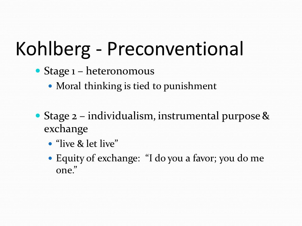 Kohlberg - Preconventional Stage 1 – heteronomous Moral thinking is tied to punishment Stage 2 – individualism, instrumental purpose & exchange live & let live Equity of exchange: I do you a favor; you do me one.