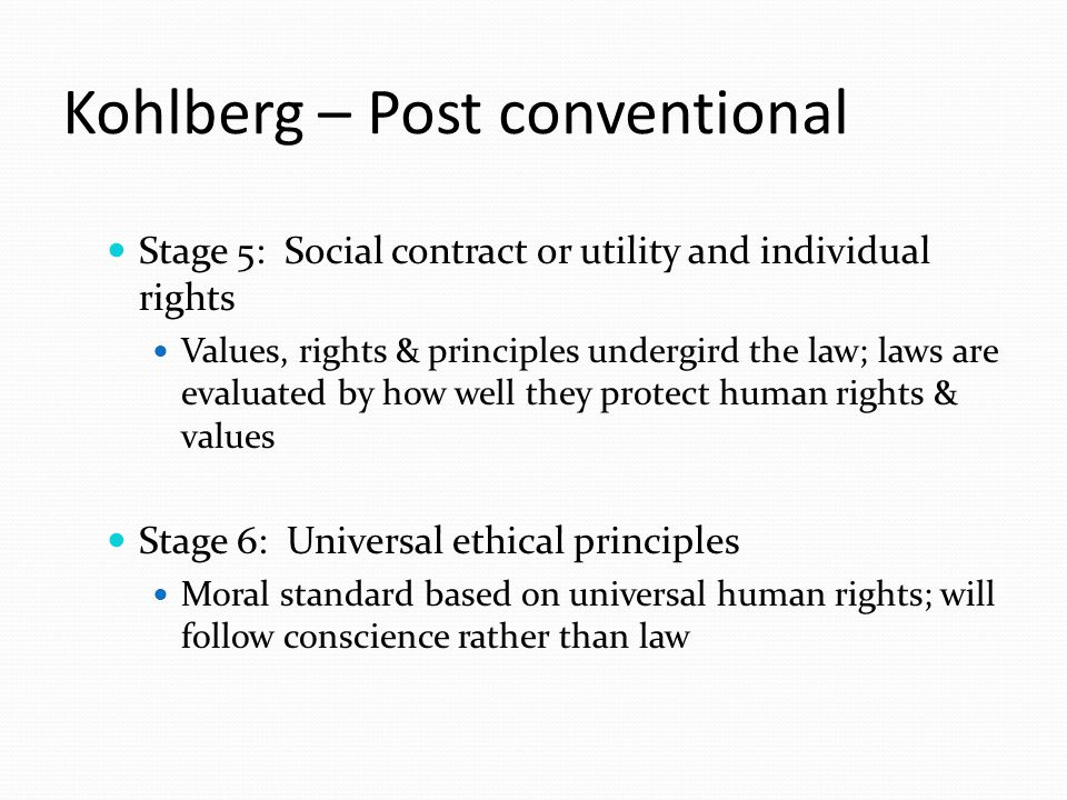 Kohlberg – Post conventional Stage 5: Social contract or utility and individual rights Values, rights & principles undergird the law; laws are evaluated by how well they protect human rights & values Stage 6: Universal ethical principles Moral standard based on universal human rights; will follow conscience rather than law