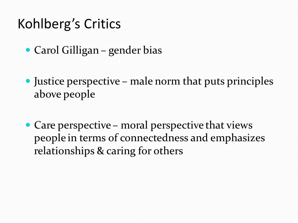 Kohlberg's Critics Carol Gilligan – gender bias Justice perspective – male norm that puts principles above people Care perspective – moral perspective that views people in terms of connectedness and emphasizes relationships & caring for others